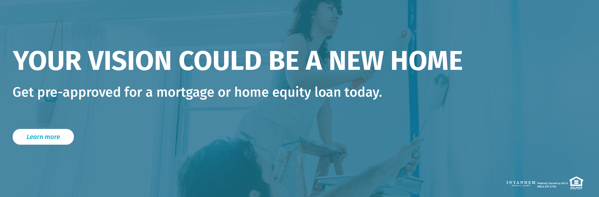 Your vision could be a new home. Get pre-approved for a mortgage or home equity loan today.