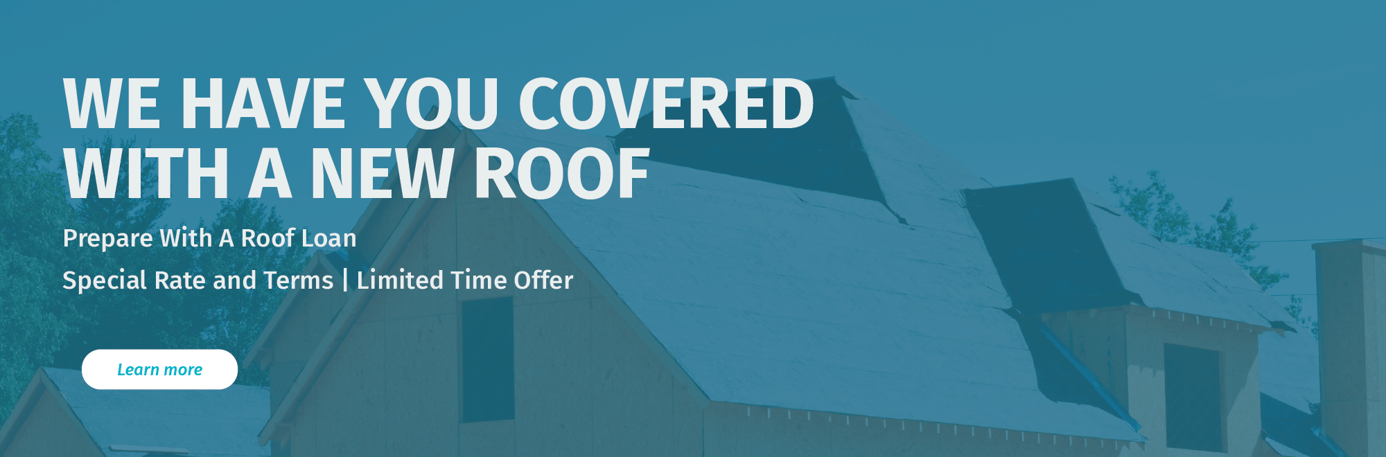 We have you covered with a new roof. Prepare with a roof loan. Special rate and terms. Limited time offer.