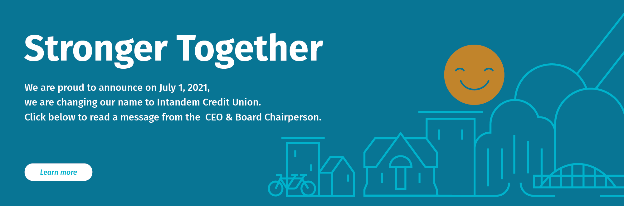 Stronger together. We are proud to announce on July 1, 2021 we are changing our name to Intandem Credit Union.